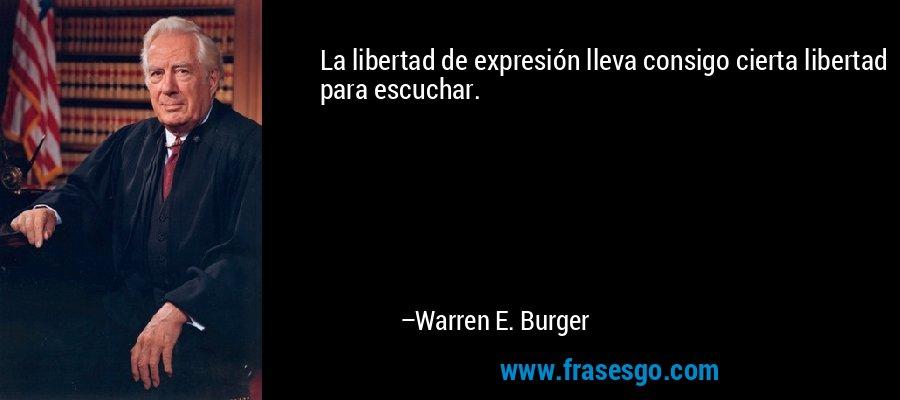 La libertad de expresión lleva consigo cierta libertad para escuchar. – Warren E. Burger