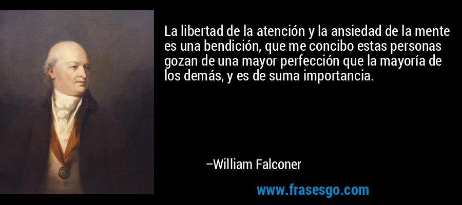 La libertad de la atención y la ansiedad de la mente es una bendición, que me concibo estas personas gozan de una mayor perfección que la mayoría de los demás, y es de suma importancia. – William Falconer