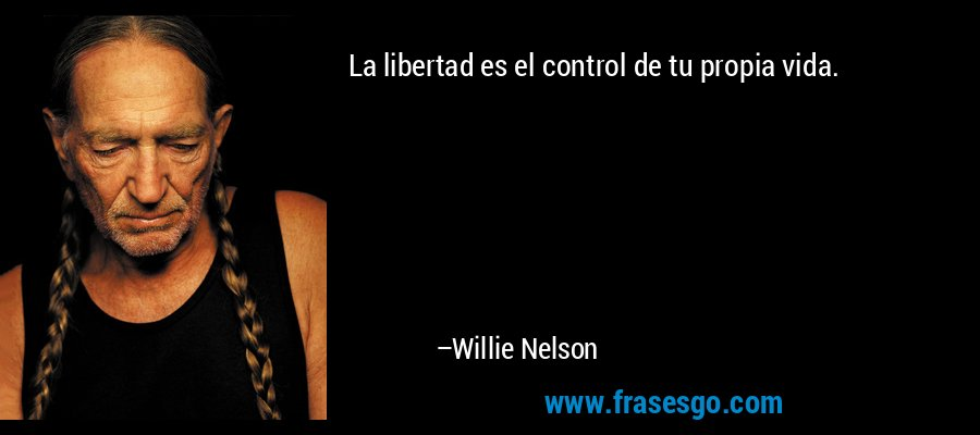 La libertad es el control de tu propia vida. – Willie Nelson