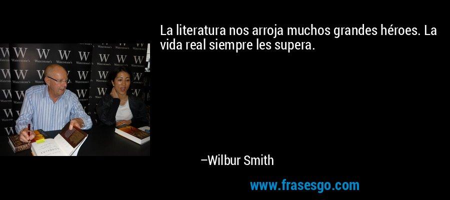 La literatura nos arroja muchos grandes héroes. La vida real siempre les supera. – Wilbur Smith