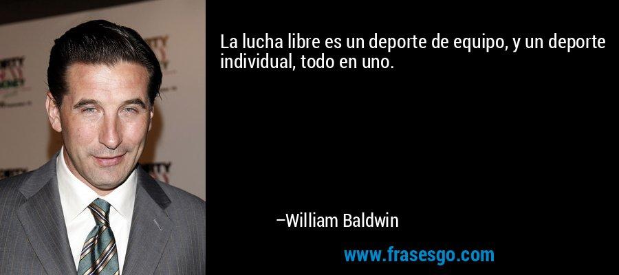 La lucha libre es un deporte de equipo, y un deporte individual, todo en uno. – William Baldwin