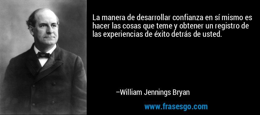 La manera de desarrollar confianza en sí mismo es hacer las cosas que teme y obtener un registro de las experiencias de éxito detrás de usted. – William Jennings Bryan