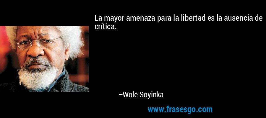 La mayor amenaza para la libertad es la ausencia de crítica. – Wole Soyinka
