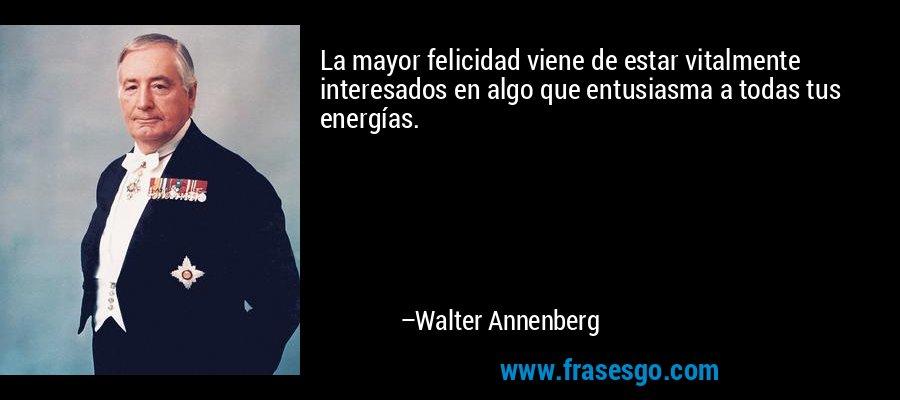 La mayor felicidad viene de estar vitalmente interesados en algo que entusiasma a todas tus energías. – Walter Annenberg