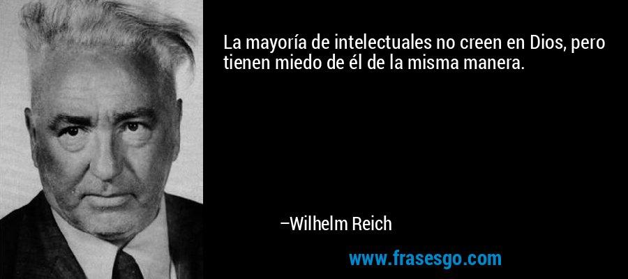 La mayoría de intelectuales no creen en Dios, pero tienen miedo de él de la misma manera. – Wilhelm Reich