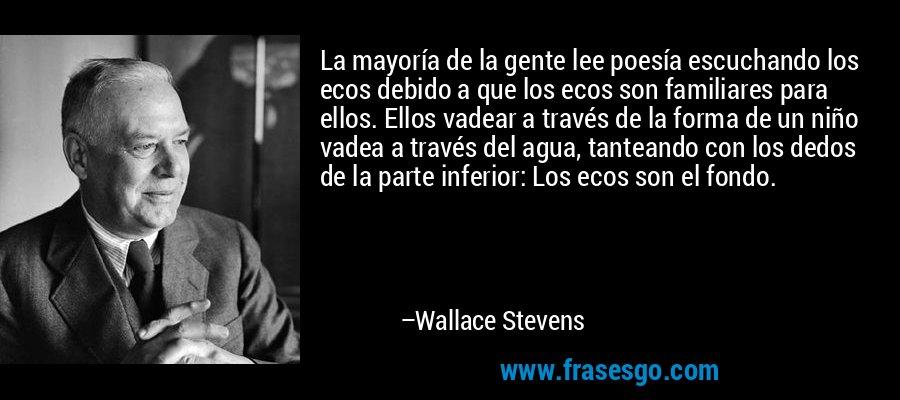 La mayoría de la gente lee poesía escuchando los ecos debido a que los ecos son familiares para ellos. Ellos vadear a través de la forma de un niño vadea a través del agua, tanteando con los dedos de la parte inferior: Los ecos son el fondo. – Wallace Stevens