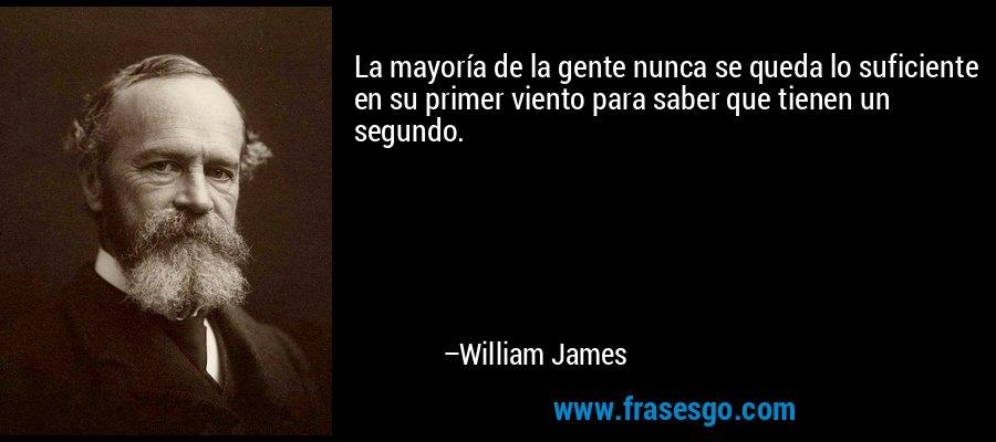 La mayoría de la gente nunca se queda lo suficiente en su primer viento para saber que tienen un segundo. – William James