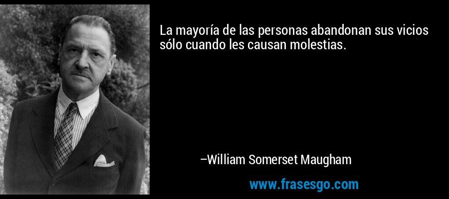 La mayoría de las personas abandonan sus vicios sólo cuando les causan molestias. – William Somerset Maugham