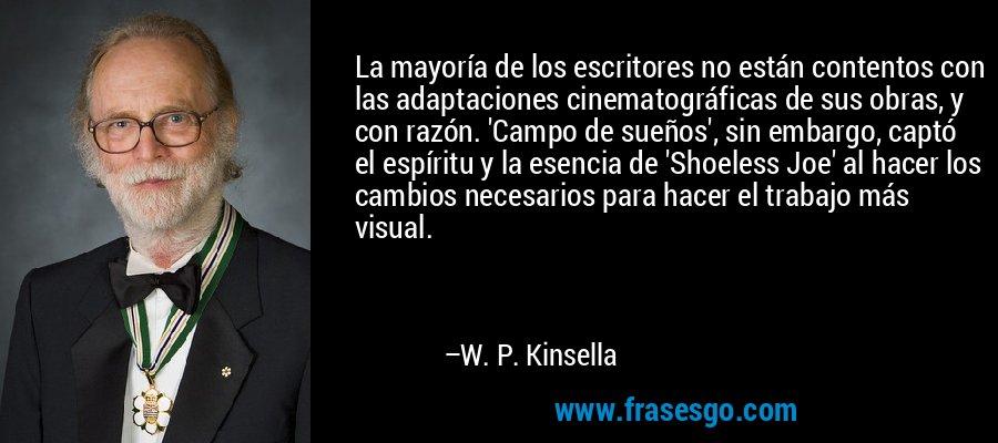 La mayoría de los escritores no están contentos con las adaptaciones cinematográficas de sus obras, y con razón. 'Campo de sueños', sin embargo, captó el espíritu y la esencia de 'Shoeless Joe' al hacer los cambios necesarios para hacer el trabajo más visual. – W. P. Kinsella