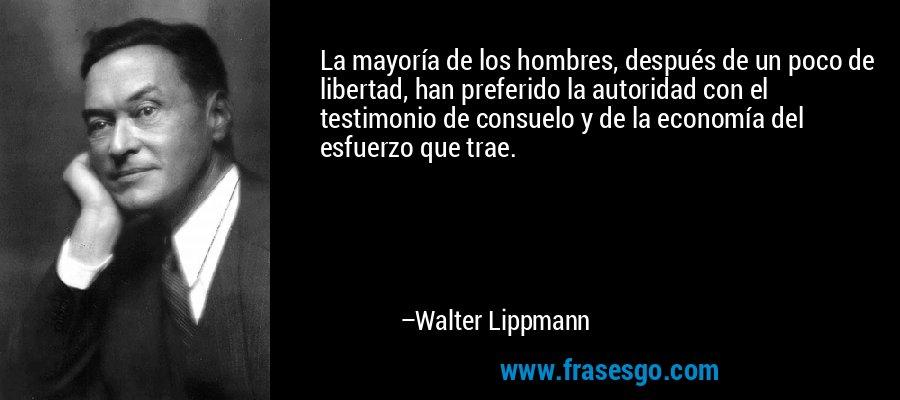 La mayoría de los hombres, después de un poco de libertad, han preferido la autoridad con el testimonio de consuelo y de la economía del esfuerzo que trae. – Walter Lippmann