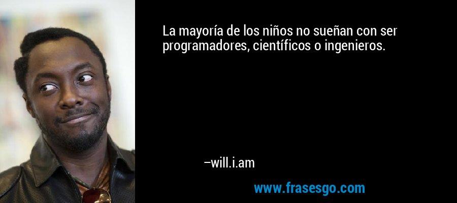 La mayoría de los niños no sueñan con ser programadores, científicos o ingenieros. – will.i.am