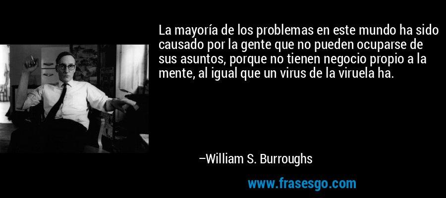 La mayoría de los problemas en este mundo ha sido causado por la gente que no pueden ocuparse de sus asuntos, porque no tienen negocio propio a la mente, al igual que un virus de la viruela ha. – William S. Burroughs