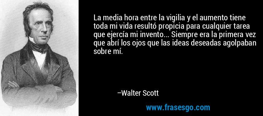 La media hora entre la vigilia y el aumento tiene toda mi vida resultó propicia para cualquier tarea que ejercía mi invento... Siempre era la primera vez que abrí los ojos que las ideas deseadas agolpaban sobre mí. – Walter Scott