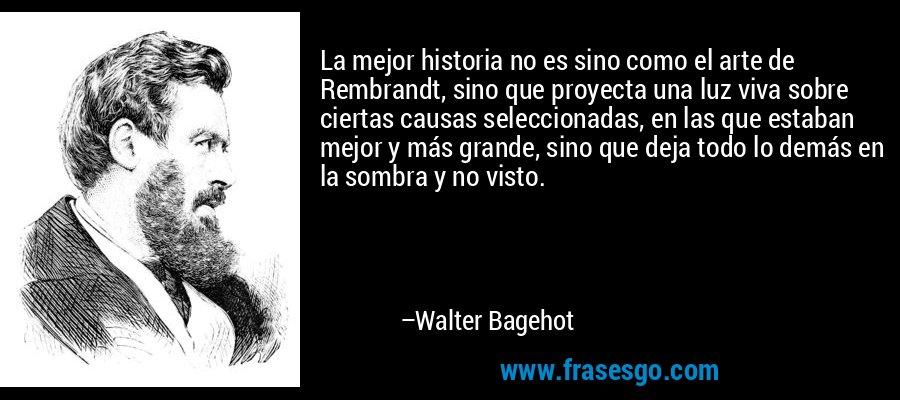 La mejor historia no es sino como el arte de Rembrandt, sino que proyecta una luz viva sobre ciertas causas seleccionadas, en las que estaban mejor y más grande, sino que deja todo lo demás en la sombra y no visto. – Walter Bagehot