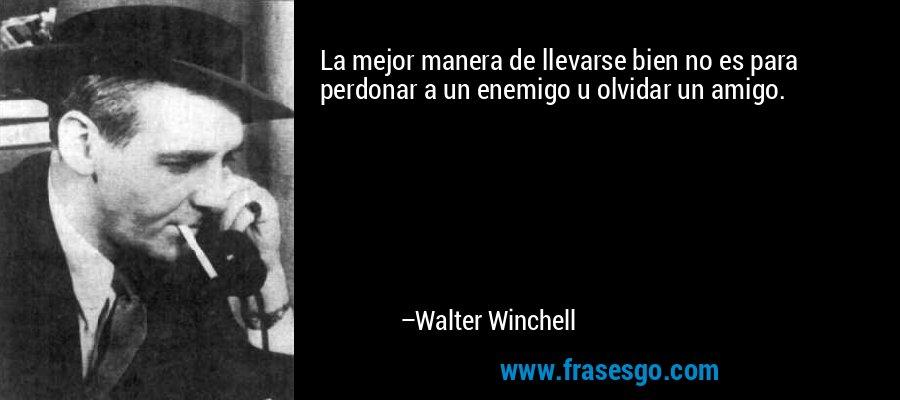 La mejor manera de llevarse bien no es para perdonar a un enemigo u olvidar un amigo. – Walter Winchell