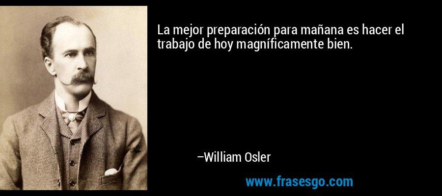 La mejor preparación para mañana es hacer el trabajo de hoy magníficamente bien. – William Osler