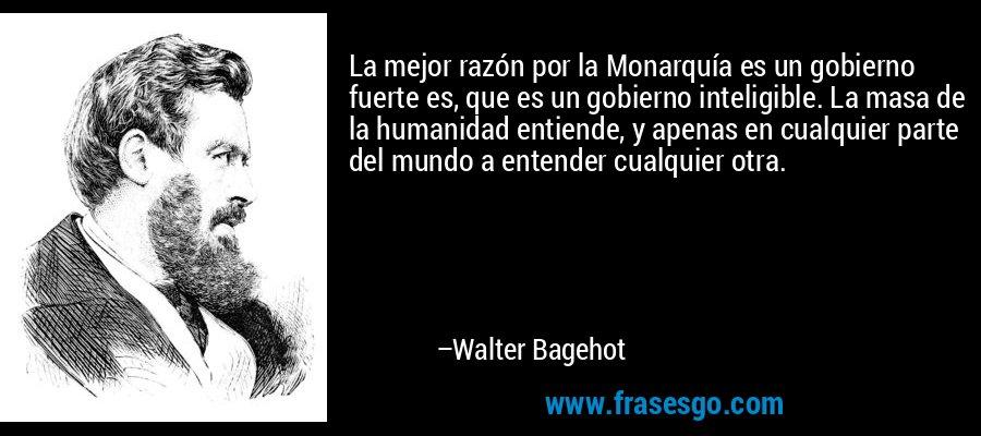 La mejor razón por la Monarquía es un gobierno fuerte es, que es un gobierno inteligible. La masa de la humanidad entiende, y apenas en cualquier parte del mundo a entender cualquier otra. – Walter Bagehot