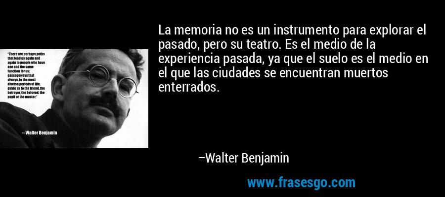 La memoria no es un instrumento para explorar el pasado, pero su teatro. Es el medio de la experiencia pasada, ya que el suelo es el medio en el que las ciudades se encuentran muertos enterrados. – Walter Benjamin