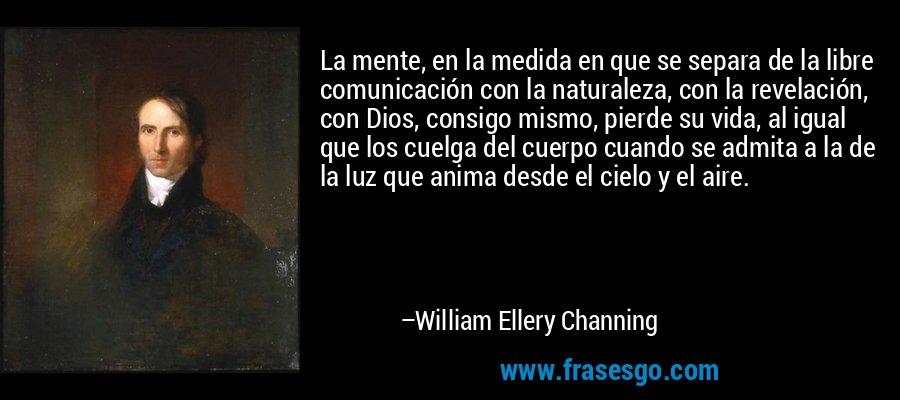 La mente, en la medida en que se separa de la libre comunicación con la naturaleza, con la revelación, con Dios, consigo mismo, pierde su vida, al igual que los cuelga del cuerpo cuando se admita a la de la luz que anima desde el cielo y el aire. – William Ellery Channing