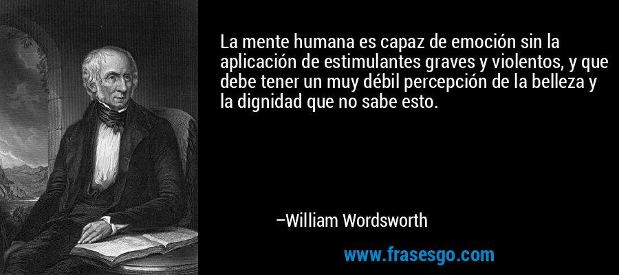 La mente humana es capaz de emoción sin la aplicación de estimulantes graves y violentos, y que debe tener un muy débil percepción de la belleza y la dignidad que no sabe esto. – William Wordsworth