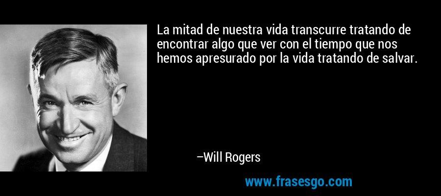 La mitad de nuestra vida transcurre tratando de encontrar algo que ver con el tiempo que nos hemos apresurado por la vida tratando de salvar. – Will Rogers