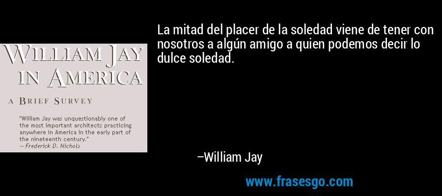 La mitad del placer de la soledad viene de tener con nosotros a algún amigo a quien podemos decir lo dulce soledad. – William Jay