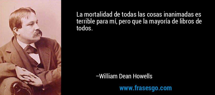 La mortalidad de todas las cosas inanimadas es terrible para mí, pero que la mayoría de libros de todos. – William Dean Howells