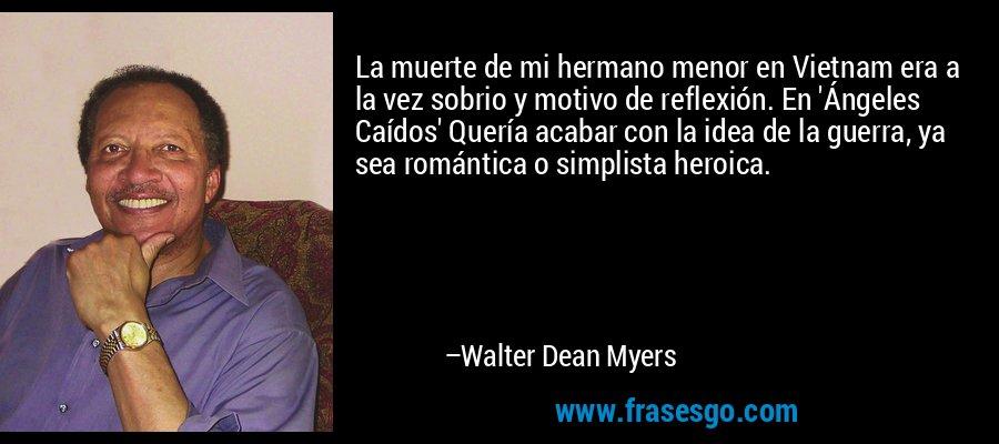 La muerte de mi hermano menor en Vietnam era a la vez sobrio y motivo de reflexión. En 'Ángeles Caídos' Quería acabar con la idea de la guerra, ya sea romántica o simplista heroica. – Walter Dean Myers