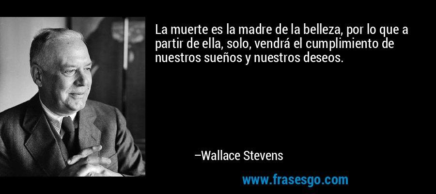 La muerte es la madre de la belleza, por lo que a partir de ella, solo, vendrá el cumplimiento de nuestros sueños y nuestros deseos. – Wallace Stevens