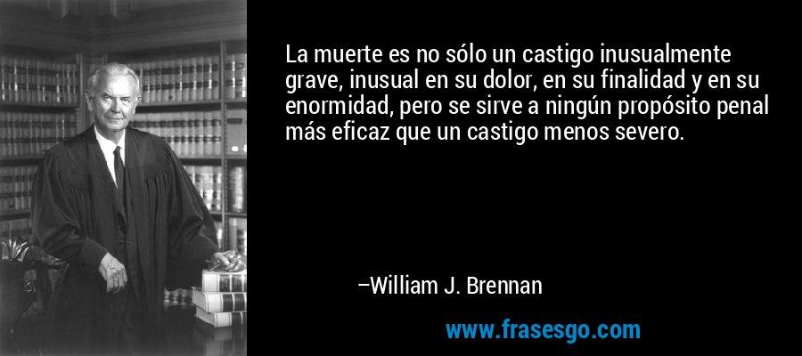 La muerte es no sólo un castigo inusualmente grave, inusual en su dolor, en su finalidad y en su enormidad, pero se sirve a ningún propósito penal más eficaz que un castigo menos severo. – William J. Brennan
