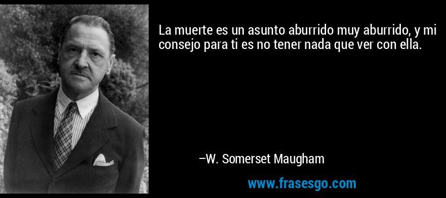 La muerte es un asunto aburrido muy aburrido, y mi consejo para ti es no tener nada que ver con ella. – W. Somerset Maugham