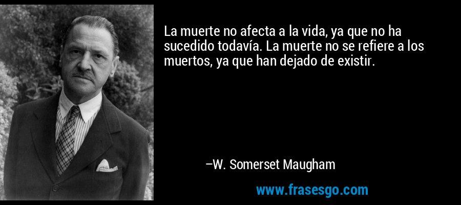 La muerte no afecta a la vida, ya que no ha sucedido todavía. La muerte no se refiere a los muertos, ya que han dejado de existir. – W. Somerset Maugham