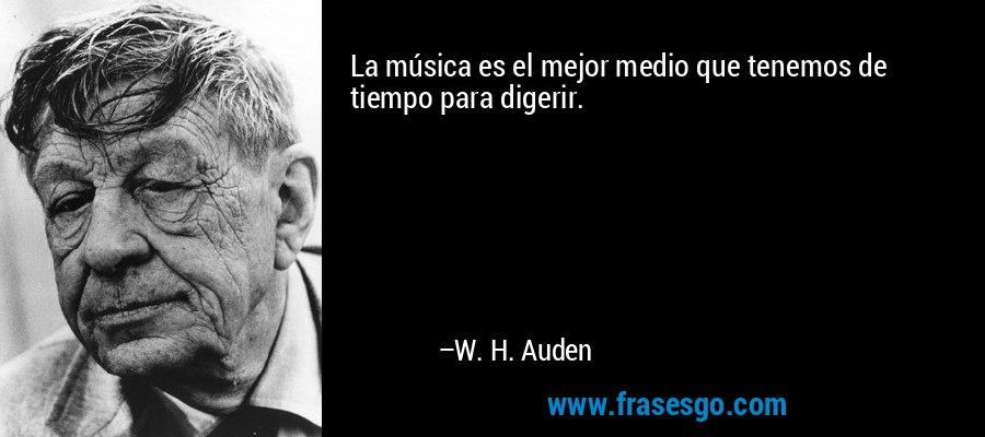 La música es el mejor medio que tenemos de tiempo para digerir. – W. H. Auden