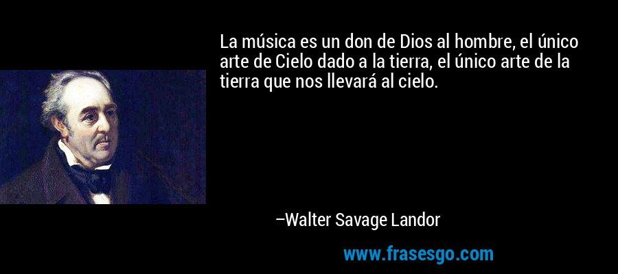 La música es un don de Dios al hombre, el único arte de Cielo dado a la tierra, el único arte de la tierra que nos llevará al cielo. – Walter Savage Landor
