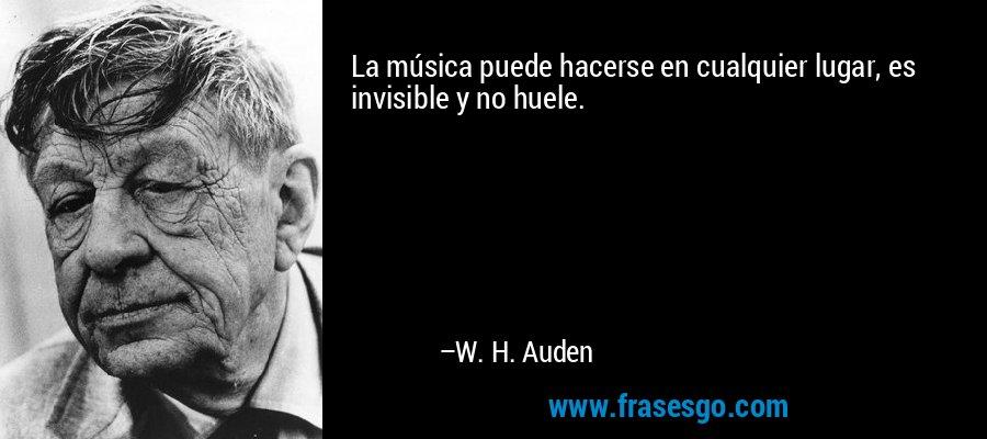 La música puede hacerse en cualquier lugar, es invisible y no huele. – W. H. Auden