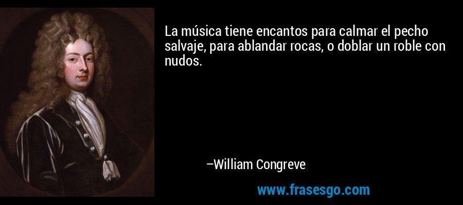 La música tiene encantos para calmar el pecho salvaje, para ablandar rocas, o doblar un roble con nudos. – William Congreve