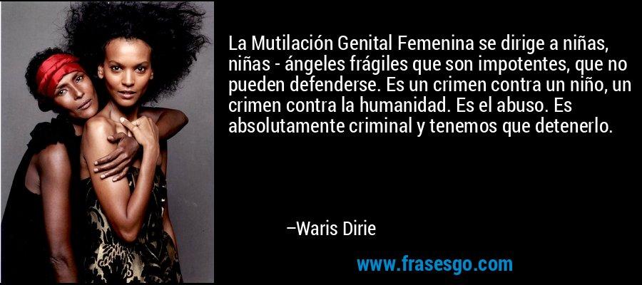 La Mutilación Genital Femenina se dirige a niñas, niñas - ángeles frágiles que son impotentes, que no pueden defenderse. Es un crimen contra un niño, un crimen contra la humanidad. Es el abuso. Es absolutamente criminal y tenemos que detenerlo. – Waris Dirie