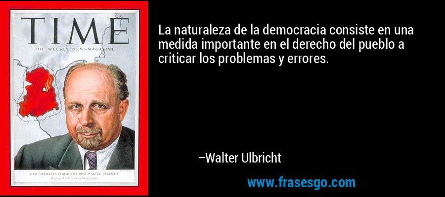 La naturaleza de la democracia consiste en una medida importante en el derecho del pueblo a criticar los problemas y errores. – Walter Ulbricht