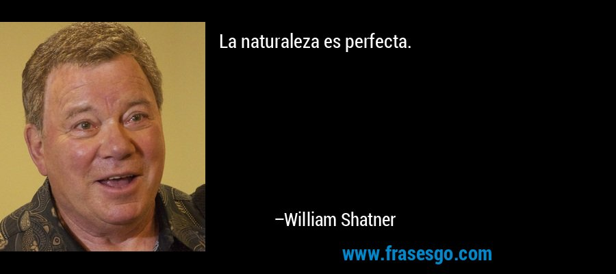 La naturaleza es perfecta. – William Shatner