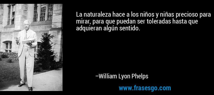 La naturaleza hace a los niños y niñas precioso para mirar, para que puedan ser toleradas hasta que adquieran algún sentido. – William Lyon Phelps