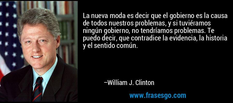 La nueva moda es decir que el gobierno es la causa de todos nuestros problemas, y si tuviéramos ningún gobierno, no tendríamos problemas. Te puedo decir, que contradice la evidencia, la historia y el sentido común. – William J. Clinton