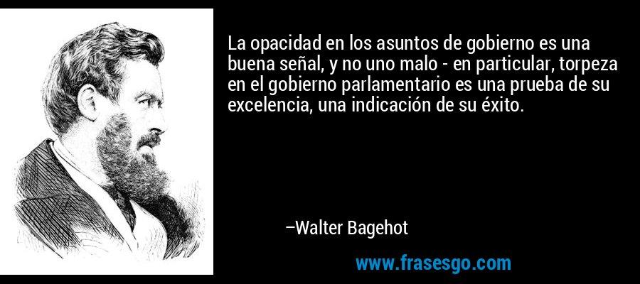 La opacidad en los asuntos de gobierno es una buena señal, y no uno malo - en particular, torpeza en el gobierno parlamentario es una prueba de su excelencia, una indicación de su éxito. – Walter Bagehot