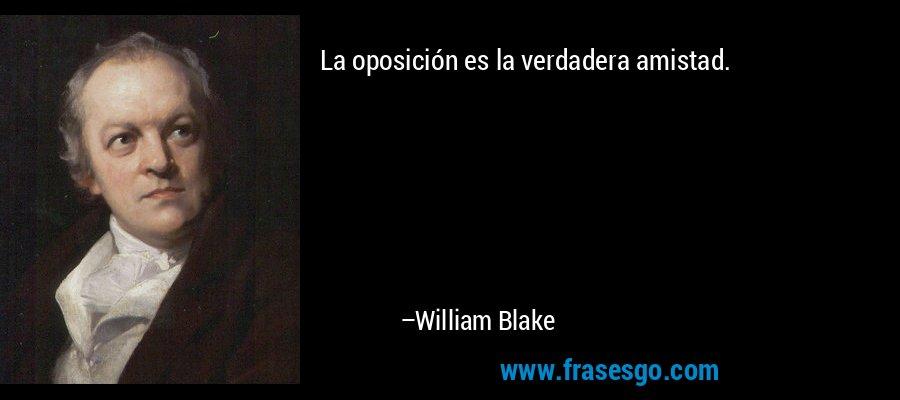 La oposición es la verdadera amistad. – William Blake