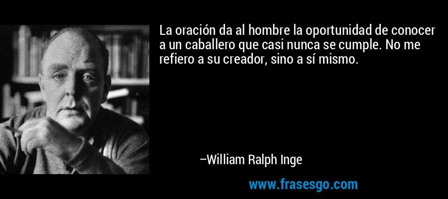 La oración da al hombre la oportunidad de conocer a un caballero que casi nunca se cumple. No me refiero a su creador, sino a sí mismo. – William Ralph Inge