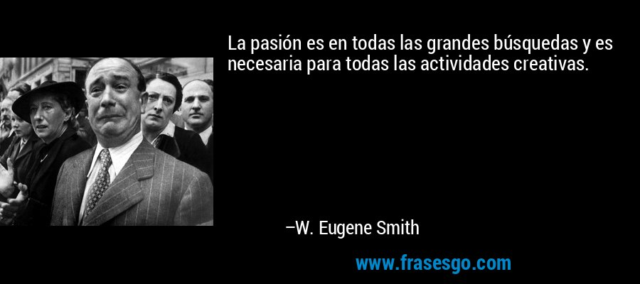 La pasión es en todas las grandes búsquedas y es necesaria para todas las actividades creativas. – W. Eugene Smith