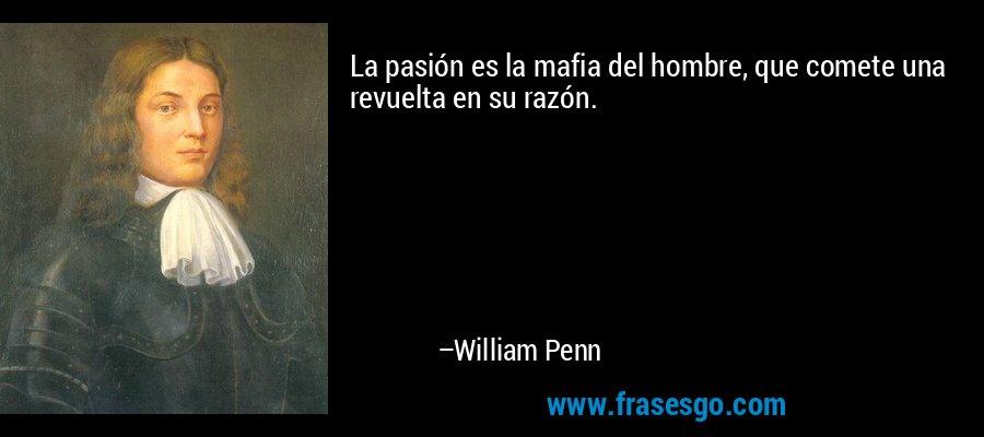 La pasión es la mafia del hombre, que comete una revuelta en su razón. – William Penn