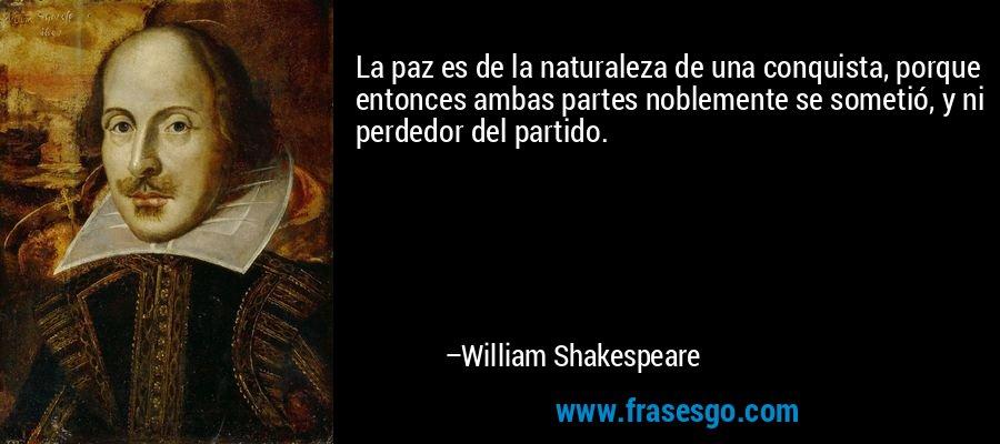 La paz es de la naturaleza de una conquista, porque entonces ambas partes noblemente se sometió, y ni perdedor del partido. – William Shakespeare
