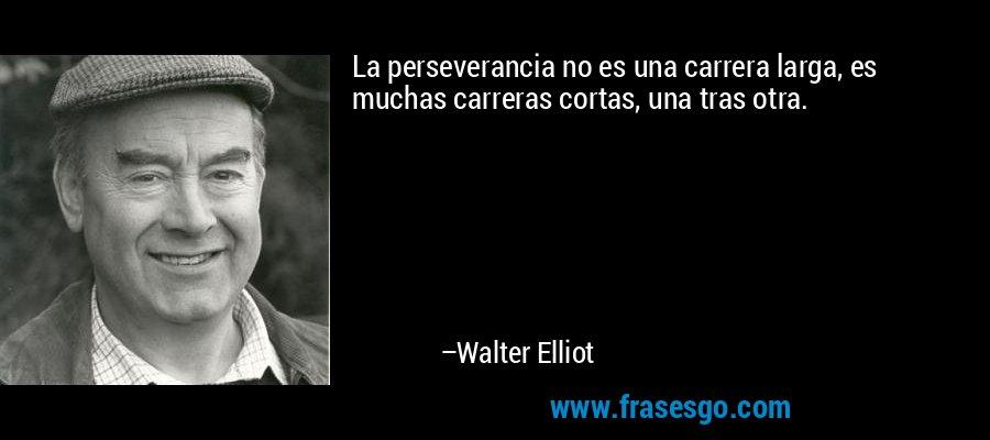 La perseverancia no es una carrera larga, es muchas carreras cortas, una tras otra. – Walter Elliot