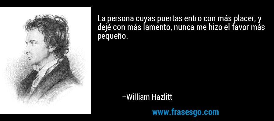 La persona cuyas puertas entro con más placer, y dejé con más lamento, nunca me hizo el favor más pequeño. – William Hazlitt