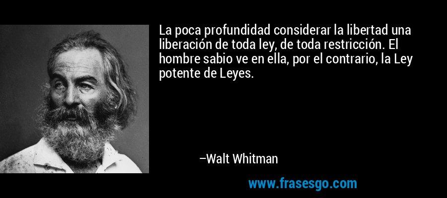 La poca profundidad considerar la libertad una liberación de toda ley, de toda restricción. El hombre sabio ve en ella, por el contrario, la Ley potente de Leyes. – Walt Whitman